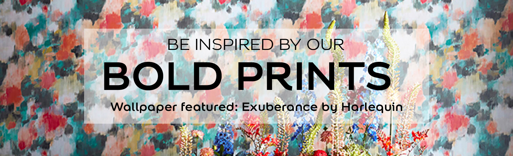 BE INSPIRED BY OUR BOLD PRINTS